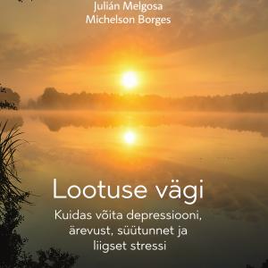 Lootuse Vägi. Kuidas Võita Depressiooni, ärevust, Süütunnet Ja Liigset Stressi, Julian Melgosa, Michelson Borges